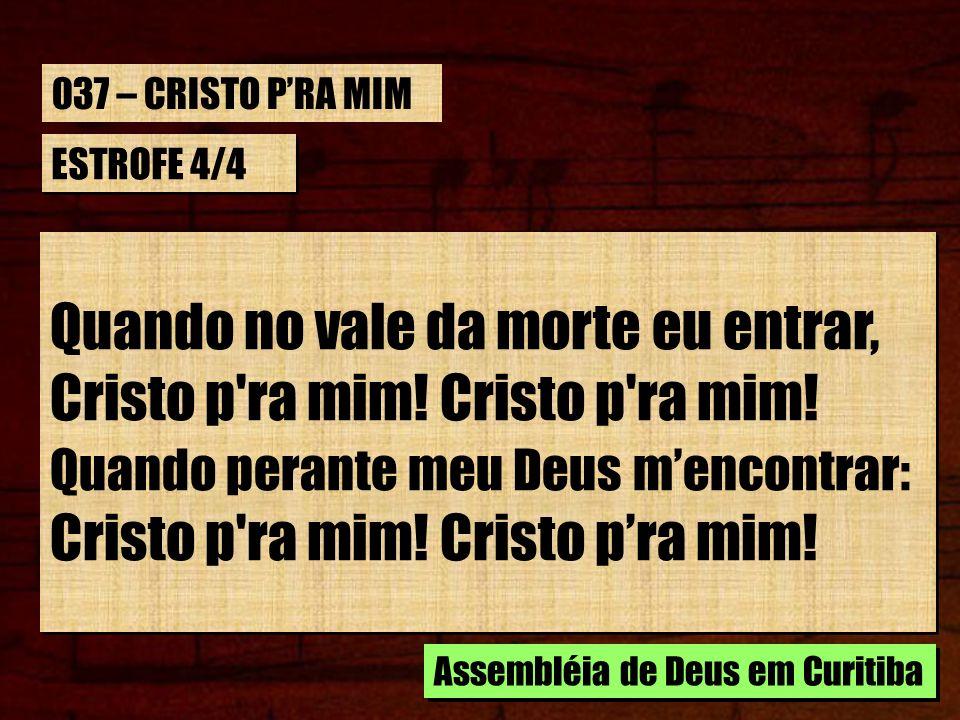 Quando no vale da morte eu entrar, Cristo p ra mim! Cristo p ra mim!
