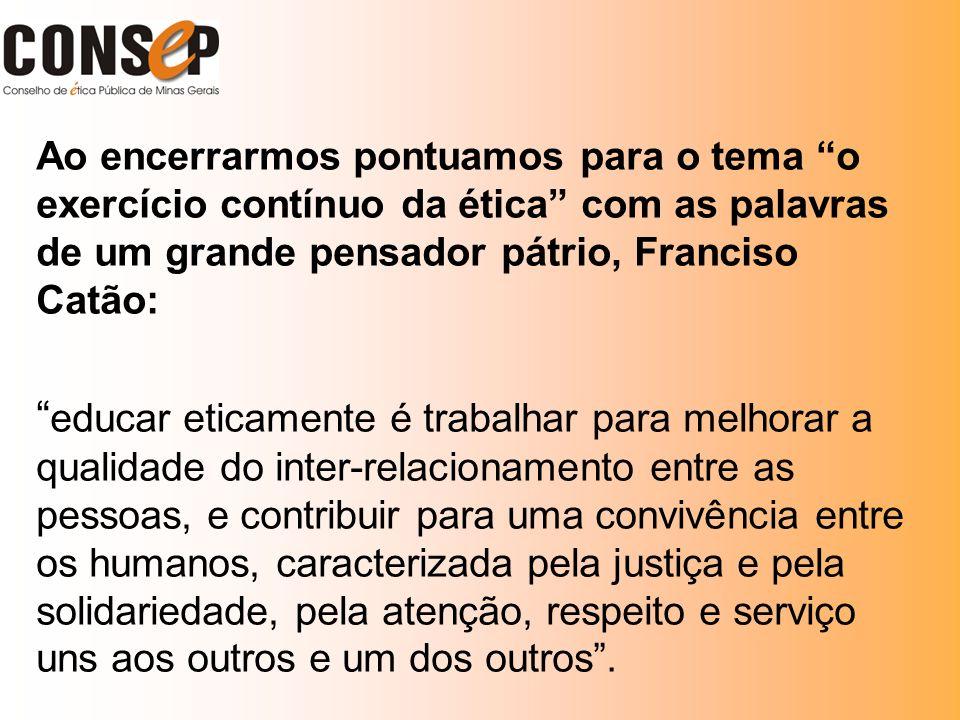 Ao encerrarmos pontuamos para o tema o exercício contínuo da ética com as palavras de um grande pensador pátrio, Franciso Catão: