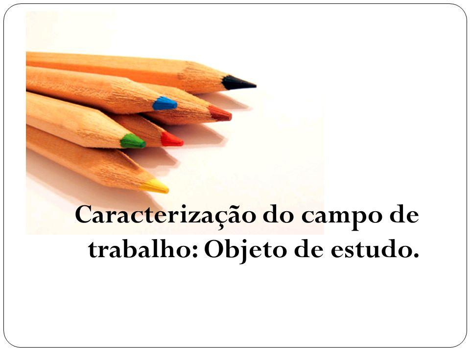 Caracterização do campo de trabalho: Objeto de estudo.