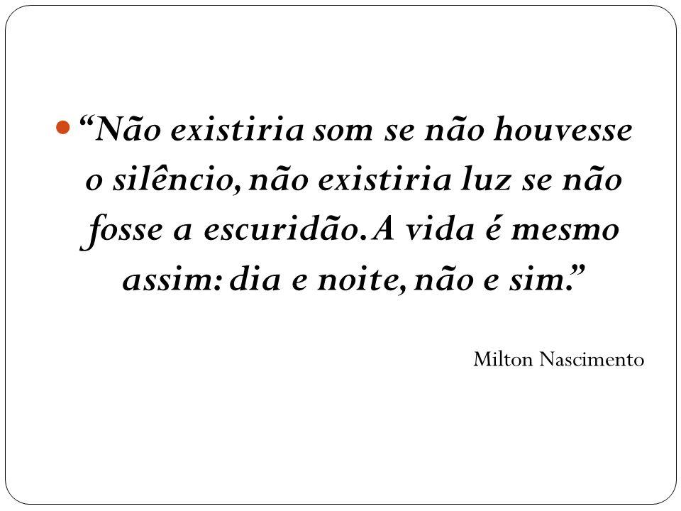 Não existiria som se não houvesse o silêncio, não existiria luz se não fosse a escuridão. A vida é mesmo assim: dia e noite, não e sim.