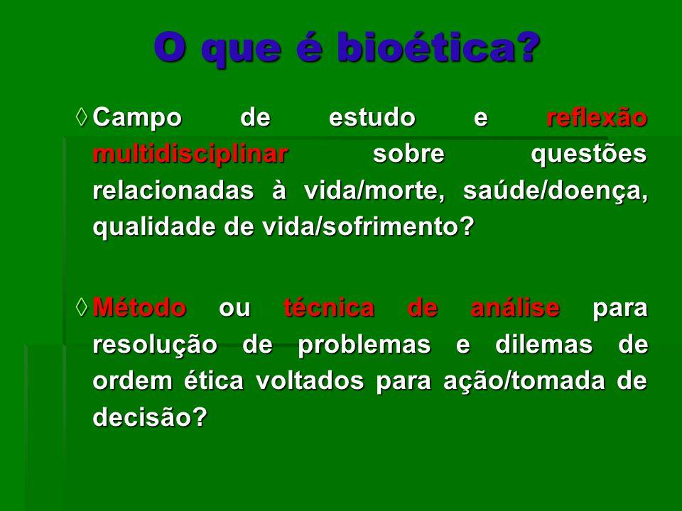 O que é bioética Campo de estudo e reflexão multidisciplinar sobre questões relacionadas à vida/morte, saúde/doença, qualidade de vida/sofrimento