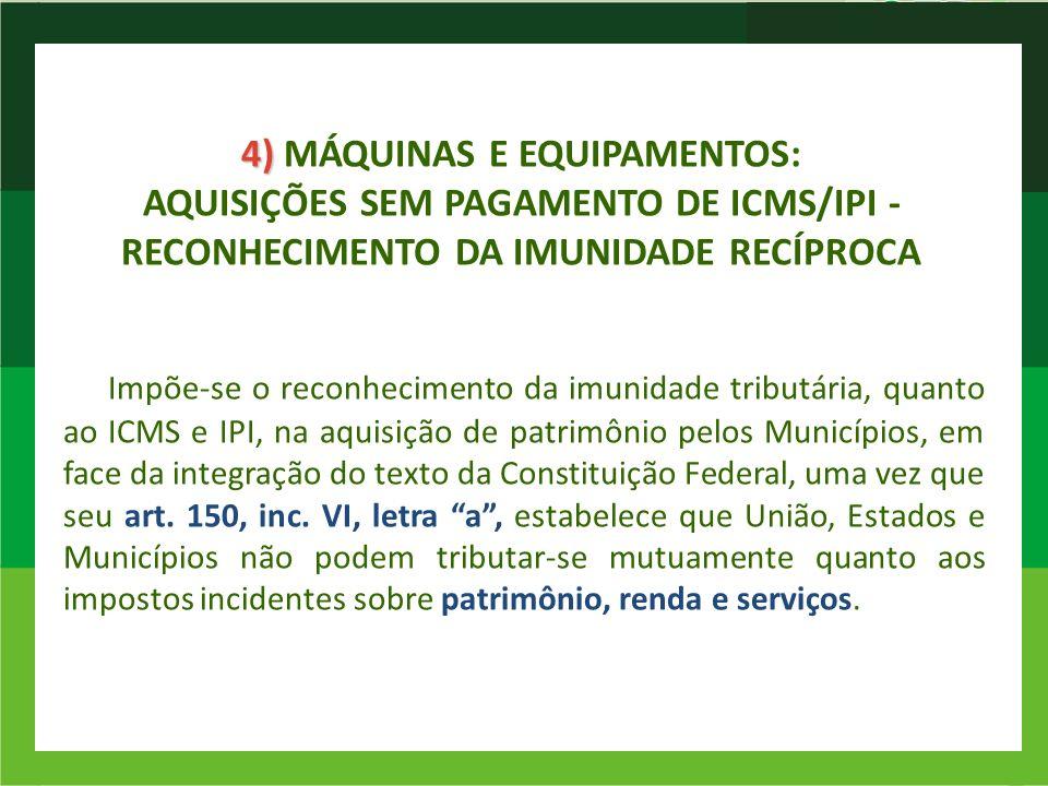 4) MÁQUINAS E EQUIPAMENTOS: AQUISIÇÕES SEM PAGAMENTO DE ICMS/IPI -RECONHECIMENTO DA IMUNIDADE RECÍPROCA