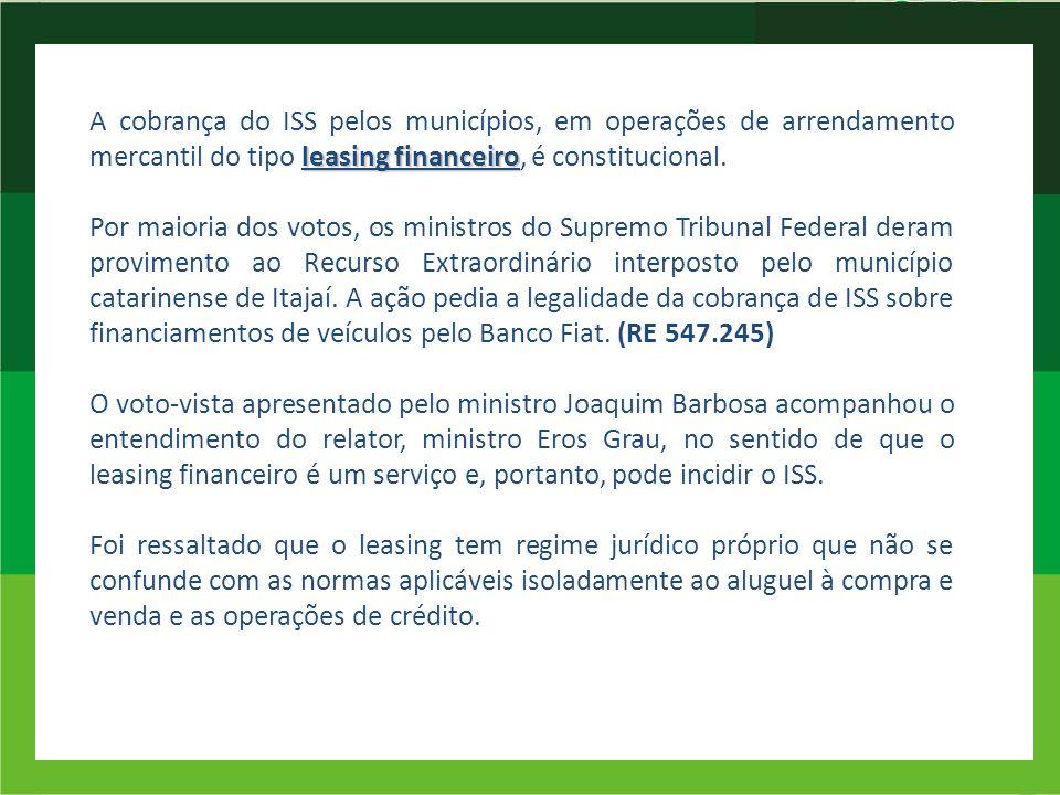 A cobrança do ISS pelos municípios, em operações de arrendamento mercantil do tipo leasing financeiro, é constitucional.