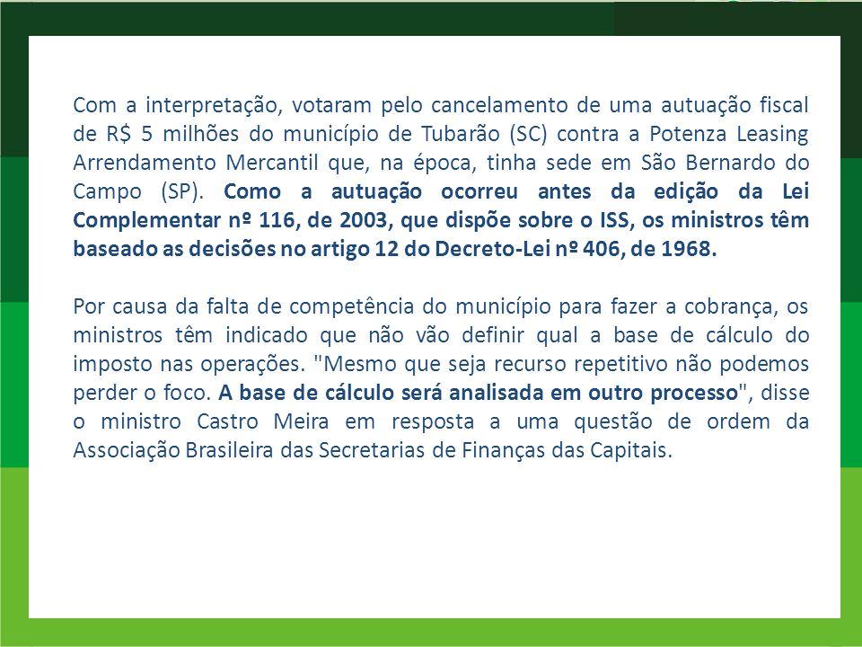 Com a interpretação, votaram pelo cancelamento de uma autuação fiscal de R$ 5 milhões do município de Tubarão (SC) contra a Potenza Leasing Arrendamento Mercantil que, na época, tinha sede em São Bernardo do Campo (SP).