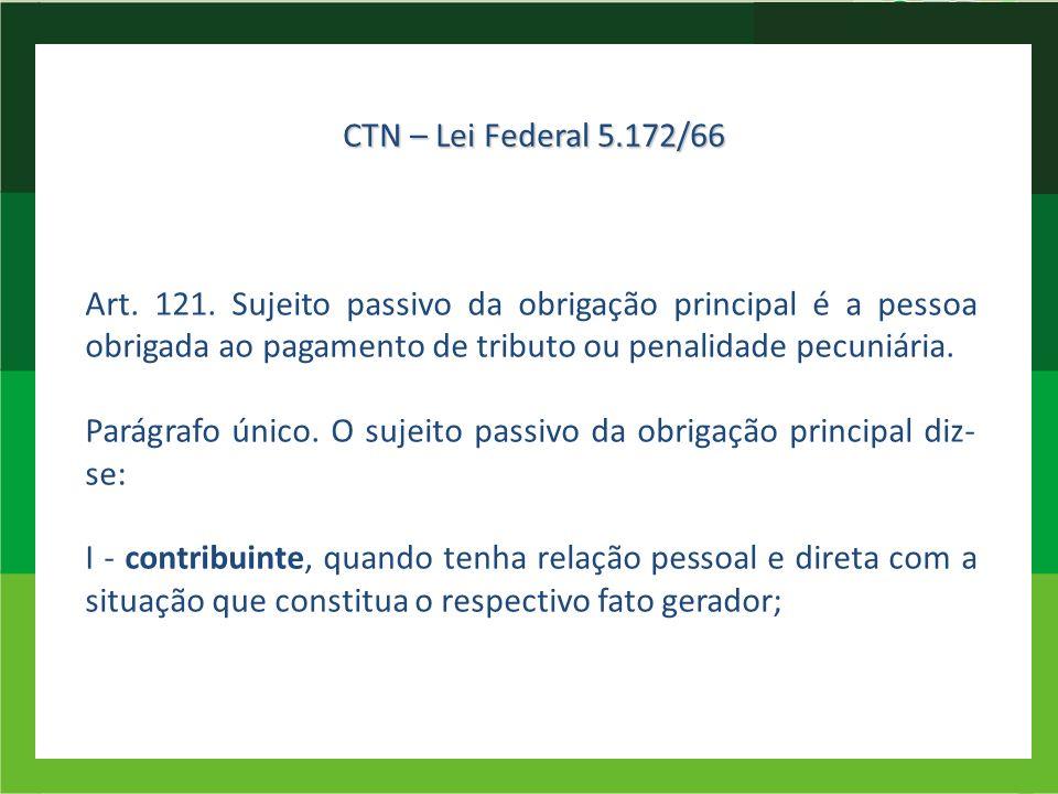 CTN – Lei Federal 5.172/66 Art. 121. Sujeito passivo da obrigação principal é a pessoa obrigada ao pagamento de tributo ou penalidade pecuniária.