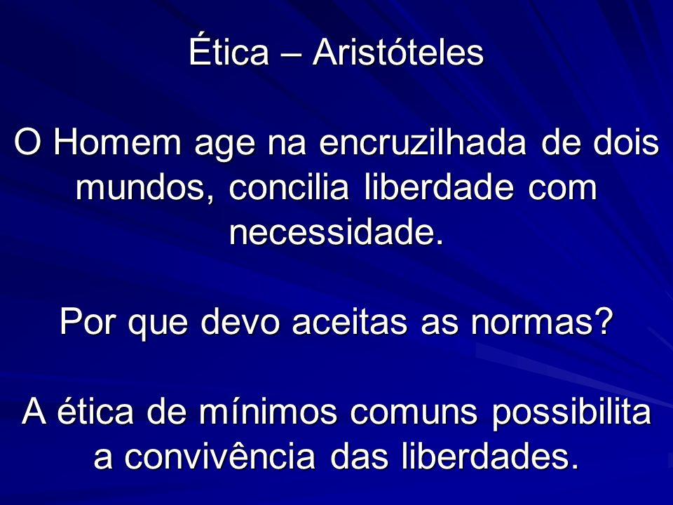 Ética – Aristóteles O Homem age na encruzilhada de dois mundos, concilia liberdade com necessidade.