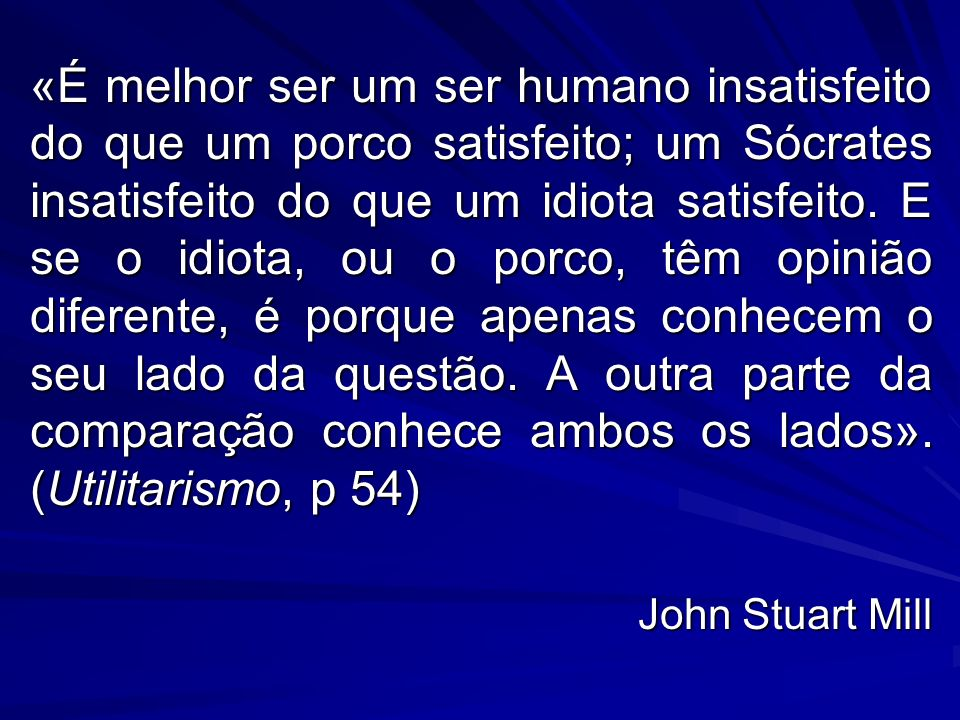 «É melhor ser um ser humano insatisfeito do que um porco satisfeito; um Sócrates insatisfeito do que um idiota satisfeito. E se o idiota, ou o porco, têm opinião diferente, é porque apenas conhecem o seu lado da questão. A outra parte da comparação conhece ambos os lados». (Utilitarismo, p 54)