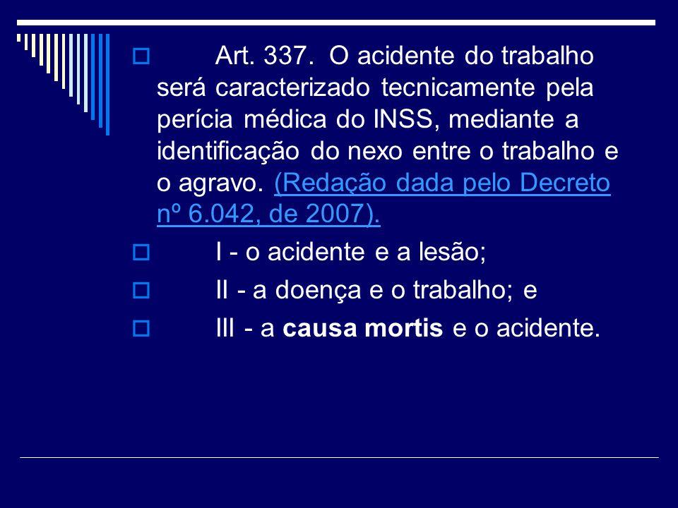 Art. 337. O acidente do trabalho será caracterizado tecnicamente pela perícia médica do INSS, mediante a identificação do nexo entre o trabalho e o agravo. (Redação dada pelo Decreto nº 6.042, de 2007).