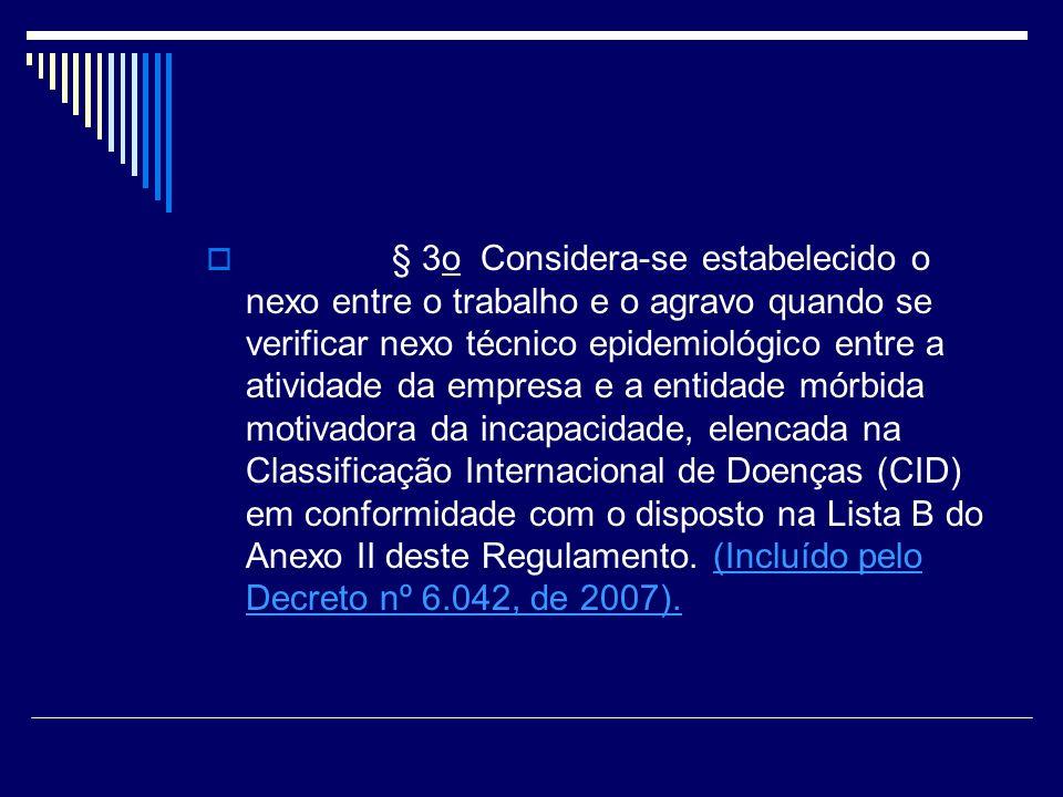 § 3o Considera-se estabelecido o nexo entre o trabalho e o agravo quando se verificar nexo técnico epidemiológico entre a atividade da empresa e a entidade mórbida motivadora da incapacidade, elencada na Classificação Internacional de Doenças (CID) em conformidade com o disposto na Lista B do Anexo II deste Regulamento. (Incluído pelo Decreto nº 6.042, de 2007).
