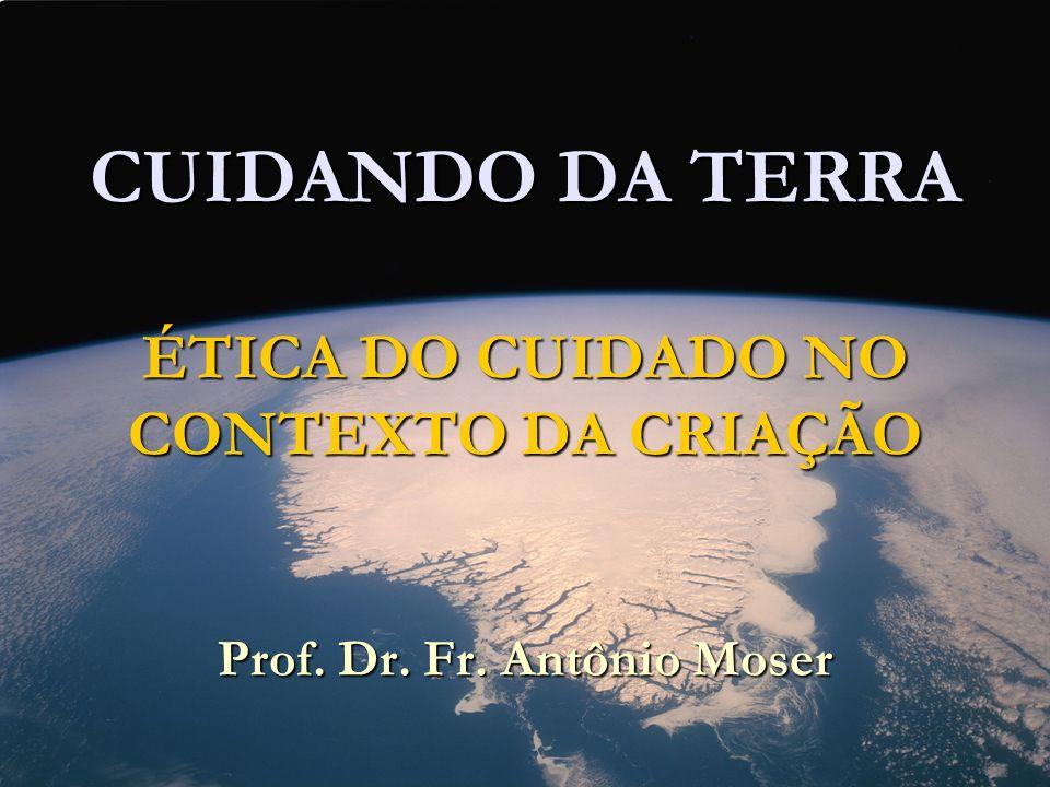 CUIDANDO DA TERRA ÉTICA DO CUIDADO NO CONTEXTO DA CRIAÇÃO Prof. Dr. Fr
