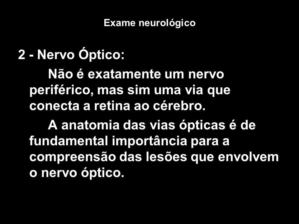 Exame neurológico 2 - Nervo Óptico: Não é exatamente um nervo periférico, mas sim uma via que conecta a retina ao cérebro.
