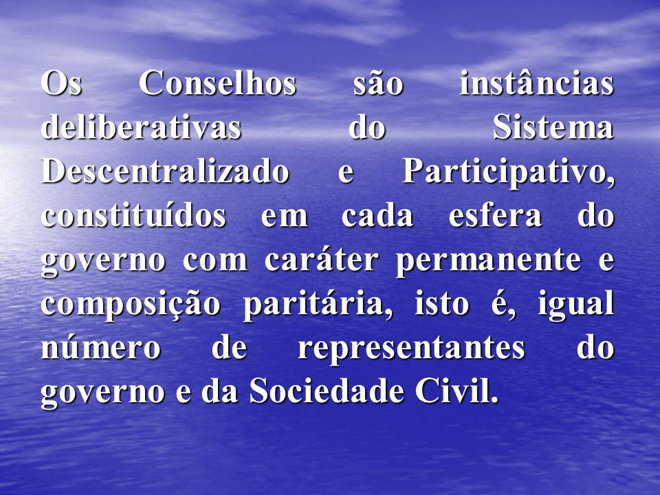 Os Conselhos são instâncias deliberativas do Sistema Descentralizado e Participativo, constituídos em cada esfera do governo com caráter permanente e composição paritária, isto é, igual número de representantes do governo e da Sociedade Civil.