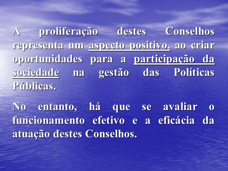 A proliferação destes Conselhos representa um aspecto positivo, ao criar oportunidades para a participação da sociedade na gestão das Políticas Públicas.