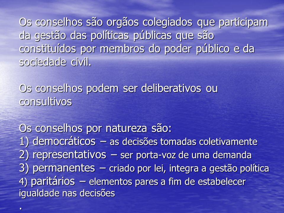 Os conselhos são orgãos colegiados que participam da gestão das políticas públicas que são constituídos por membros do poder público e da sociedade civil.