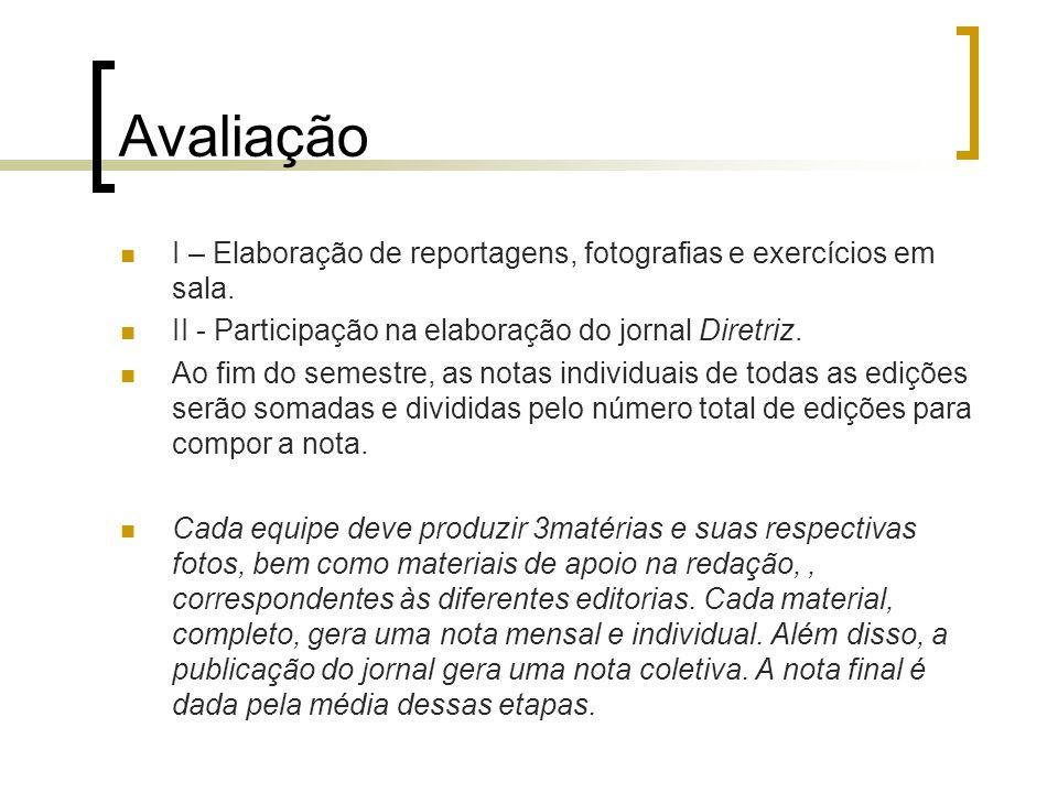 Avaliação I – Elaboração de reportagens, fotografias e exercícios em sala. II - Participação na elaboração do jornal Diretriz.
