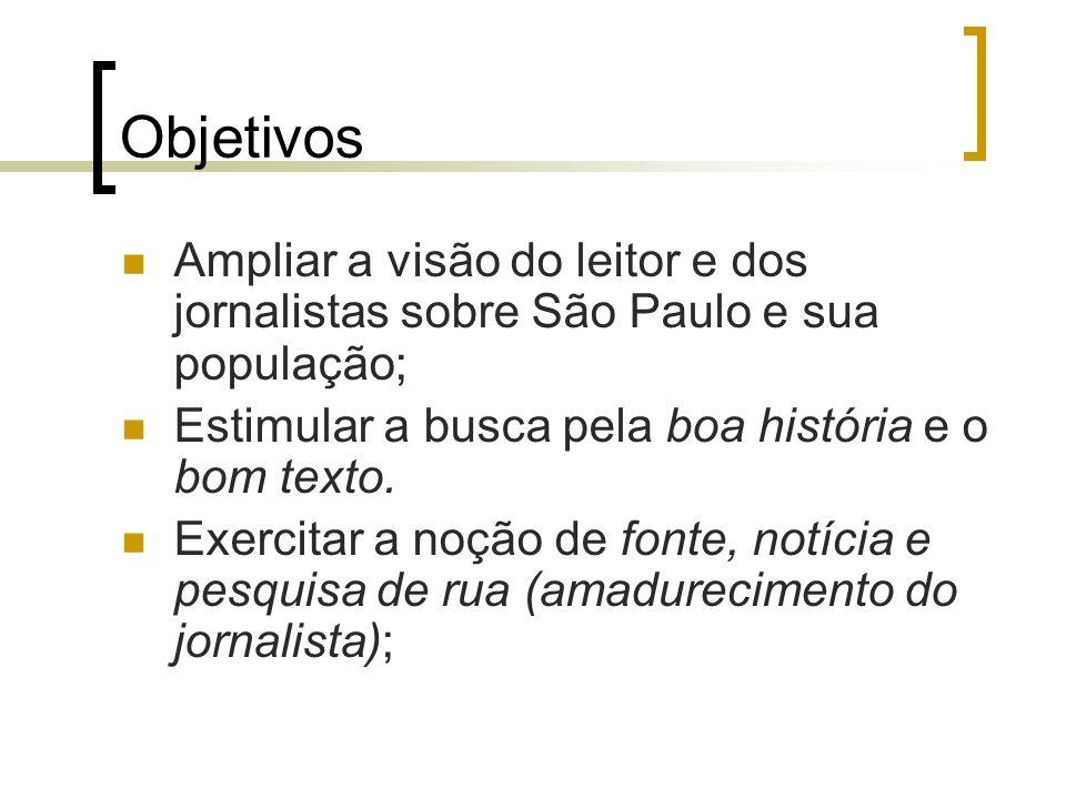 ObjetivosAmpliar a visão do leitor e dos jornalistas sobre São Paulo e sua população; Estimular a busca pela boa história e o bom texto.