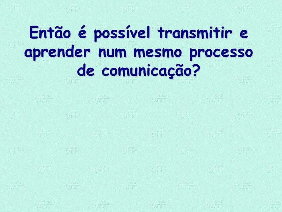 Então é possível transmitir e aprender num mesmo processo de comunicação