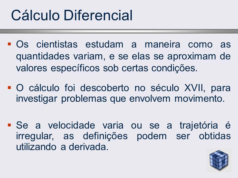 Cálculo Diferencial Os cientistas estudam a maneira como as quantidades variam, e se elas se aproximam de valores específicos sob certas condições.