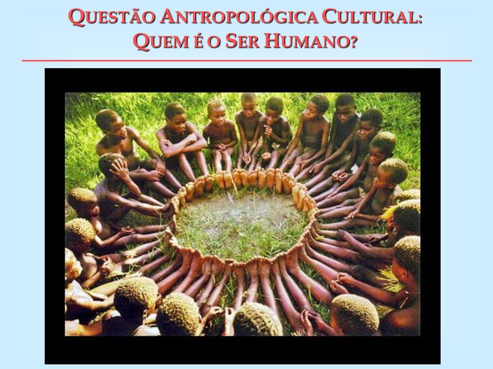 QUESTÃO ANTROPOLÓGICA CULTURAL: QUEM É O SER HUMANO