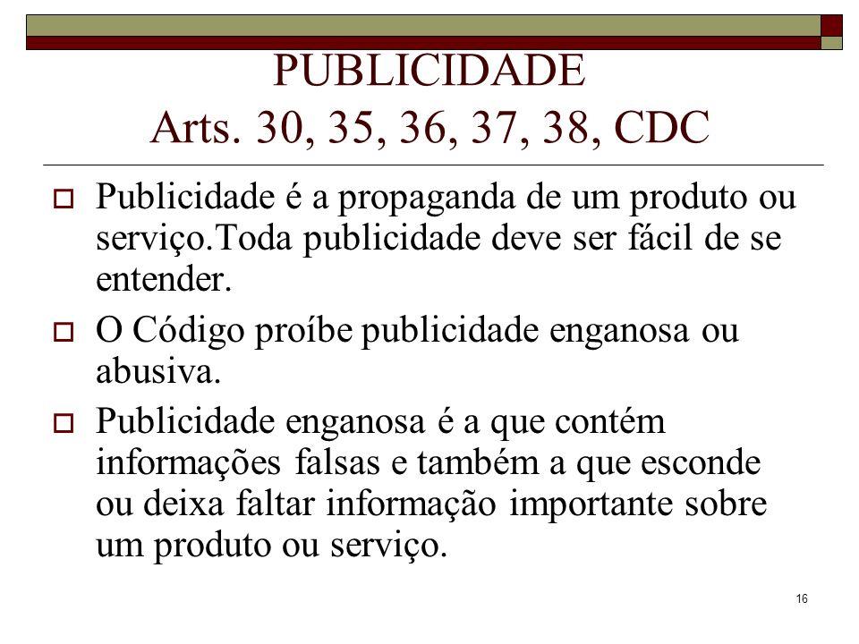 PUBLICIDADE Arts. 30, 35, 36, 37, 38, CDC Publicidade é a propaganda de um produto ou serviço.Toda publicidade deve ser fácil de se entender.
