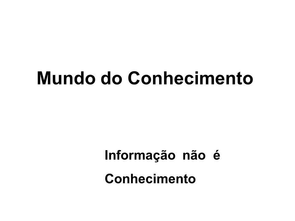 Mundo do Conhecimento Informação não é Conhecimento