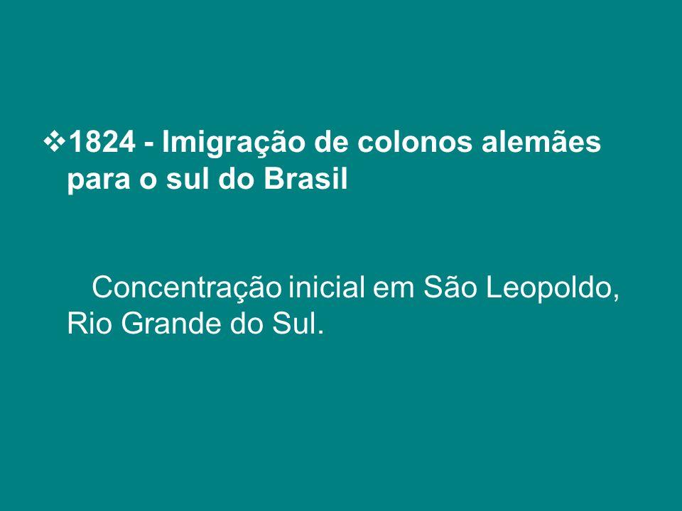 1824 - Imigração de colonos alemães para o sul do Brasil Concentração inicial em São Leopoldo, Rio Grande do Sul.