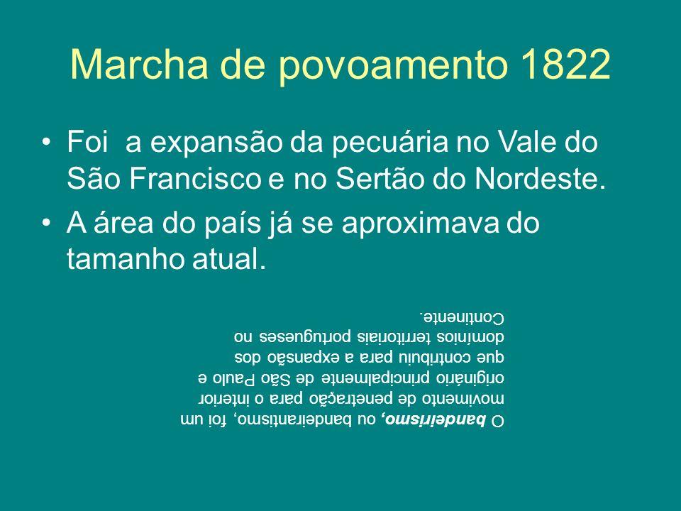Marcha de povoamento 1822 Foi a expansão da pecuária no Vale do São Francisco e no Sertão do Nordeste.