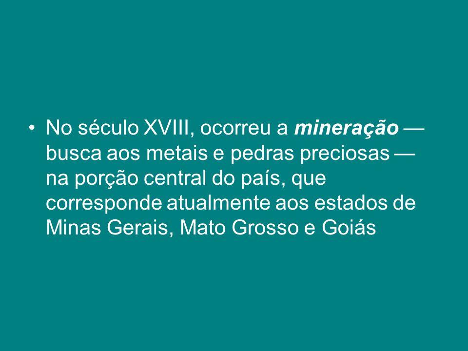 No século XVIII, ocorreu a mineração — busca aos metais e pedras preciosas — na porção central do país, que corresponde atualmente aos estados de Minas Gerais, Mato Grosso e Goiás
