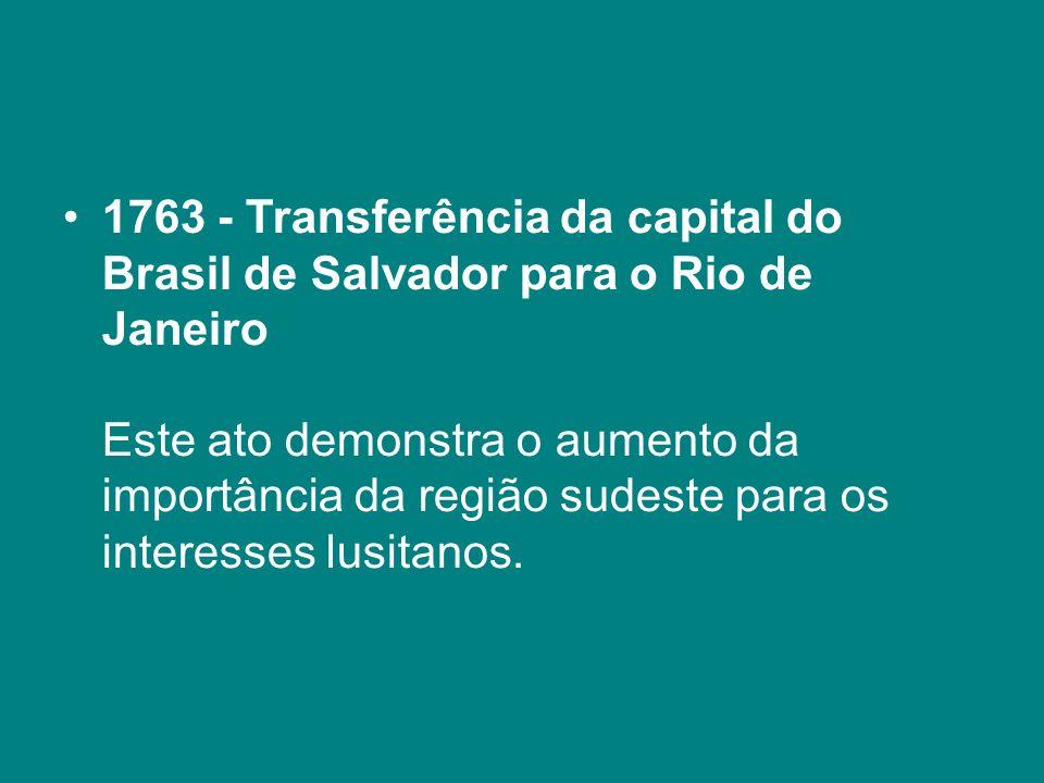 1763 - Transferência da capital do Brasil de Salvador para o Rio de Janeiro Este ato demonstra o aumento da importância da região sudeste para os interesses lusitanos.