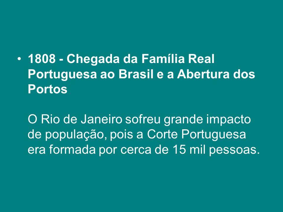 1808 - Chegada da Família Real Portuguesa ao Brasil e a Abertura dos Portos O Rio de Janeiro sofreu grande impacto de população, pois a Corte Portuguesa era formada por cerca de 15 mil pessoas.