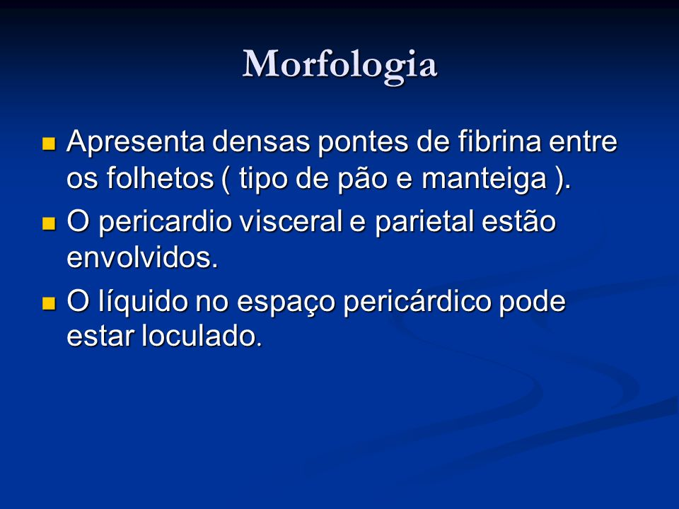 Morfologia Apresenta densas pontes de fibrina entre os folhetos ( tipo de pão e manteiga ). O pericardio visceral e parietal estão envolvidos.