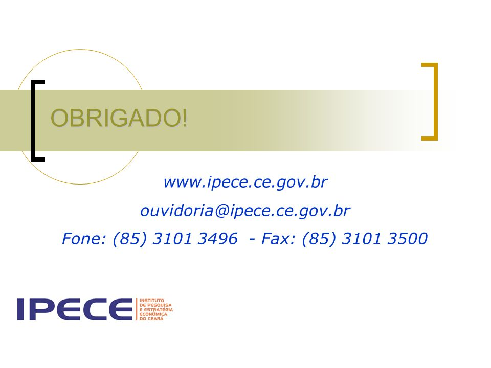 OBRIGADO! www.ipece.ce.gov.br ouvidoria@ipece.ce.gov.br