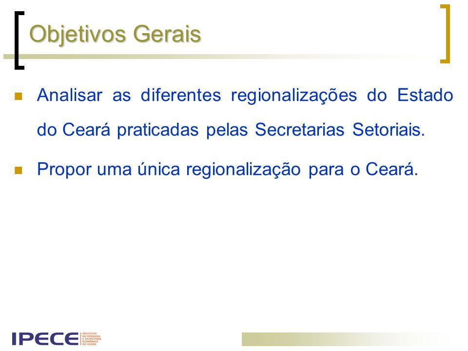 Objetivos Gerais Analisar as diferentes regionalizações do Estado do Ceará praticadas pelas Secretarias Setoriais.