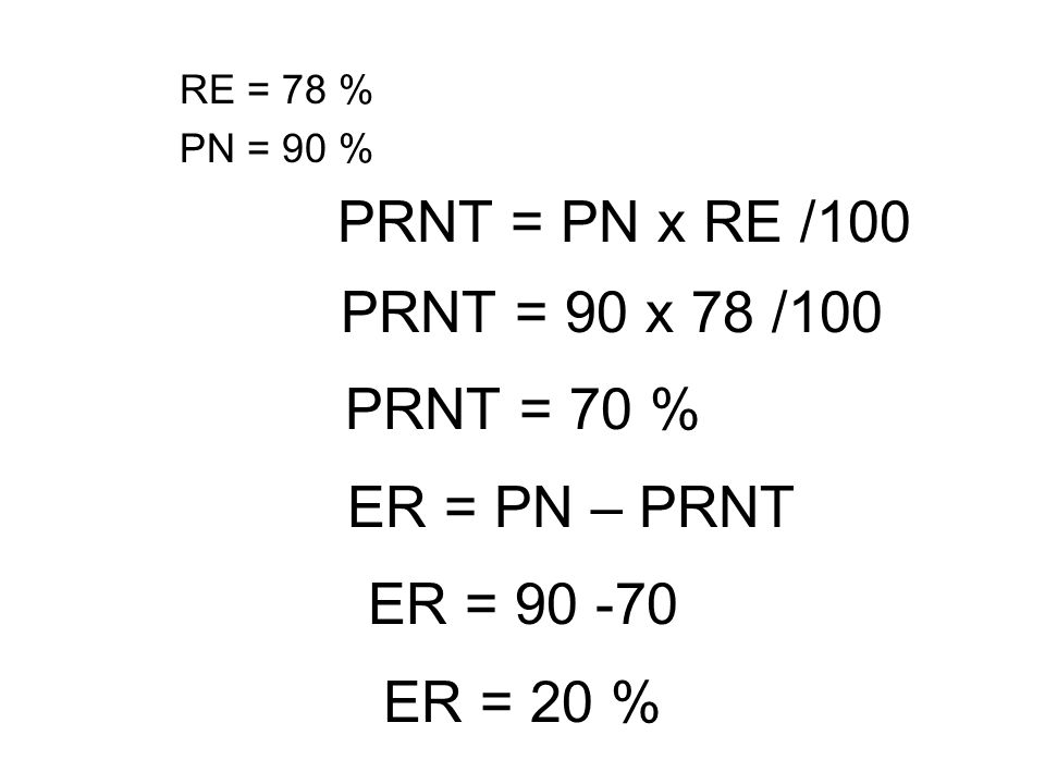 PRNT = 90 x 78 /100 PRNT = 70 % ER = PN – PRNT ER = 90 -70 ER = 20 %