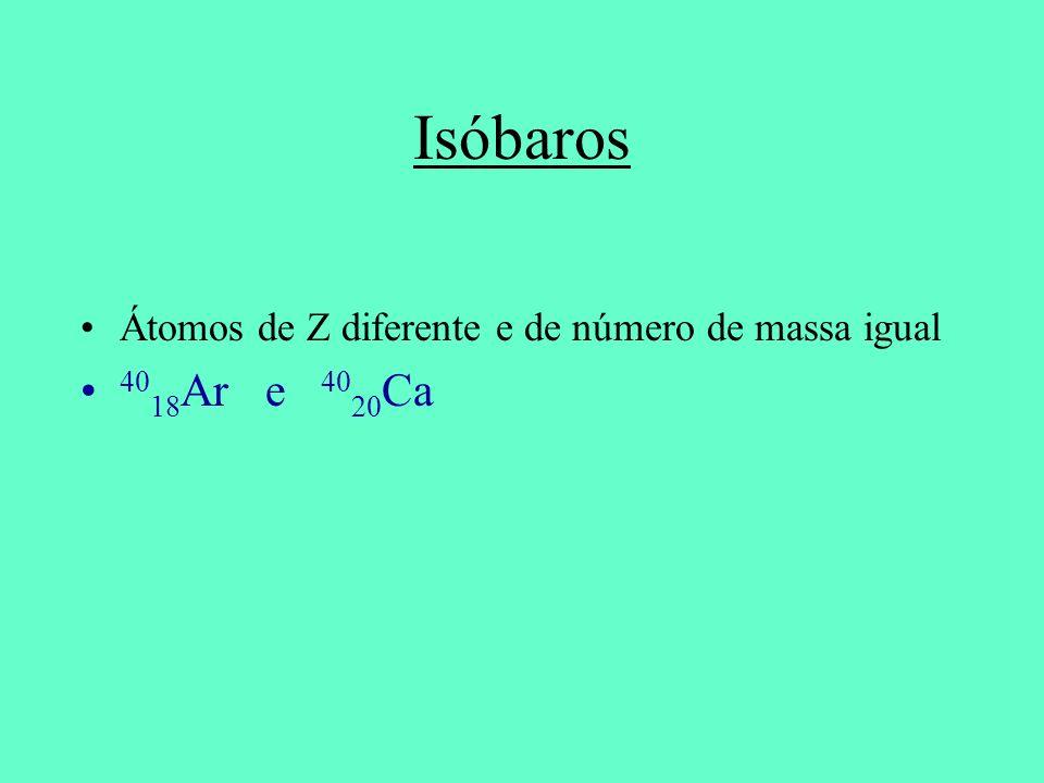 Isóbaros Átomos de Z diferente e de número de massa igual 4018Ar e 4020Ca