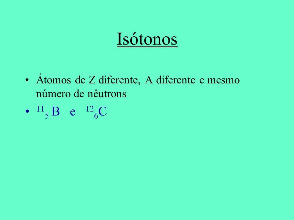 Isótonos Átomos de Z diferente, A diferente e mesmo número de nêutrons 115 B e 126C