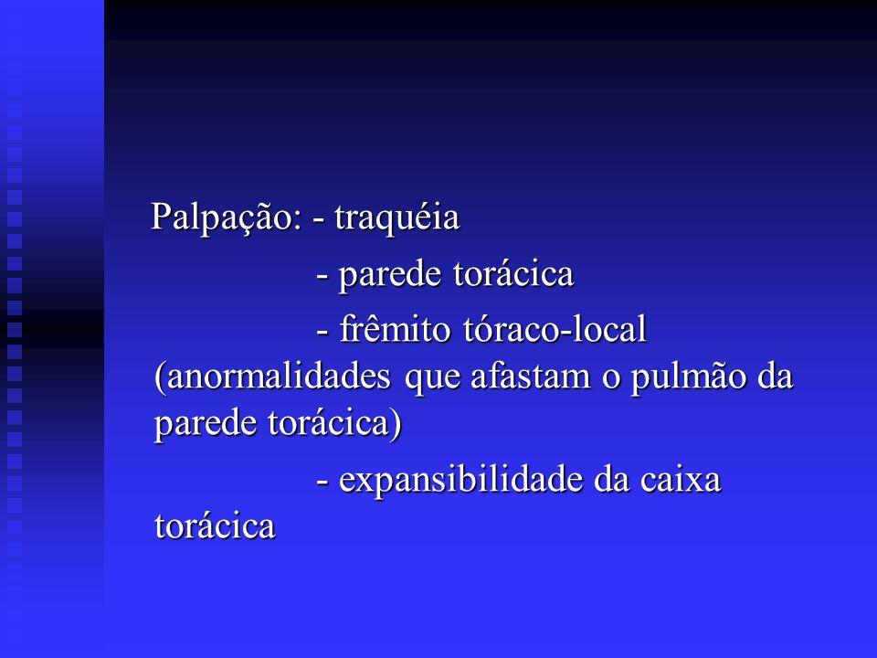 Palpação: - traquéia - parede torácica. - frêmito tóraco-local (anormalidades que afastam o pulmão da parede torácica)