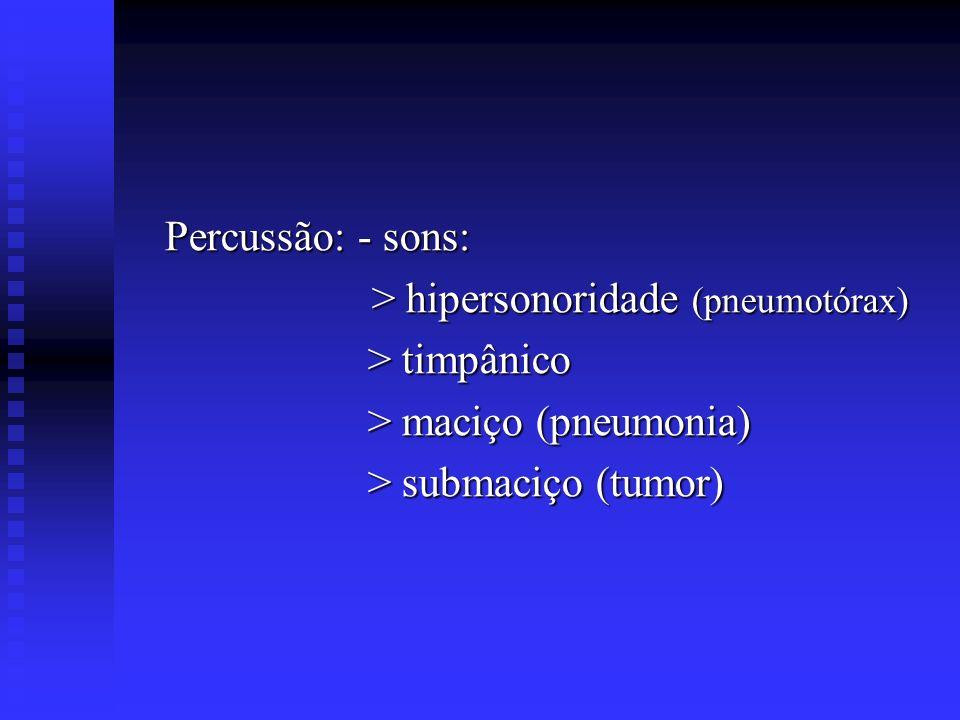 Percussão: - sons: > hipersonoridade (pneumotórax) > timpânico.