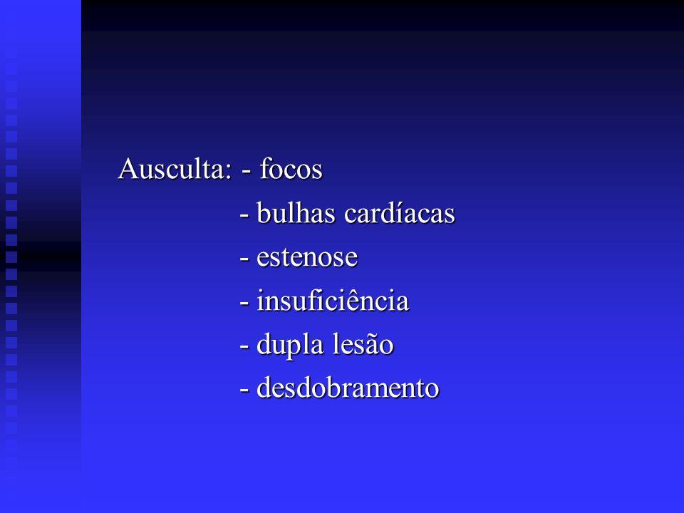 Ausculta: - focos - bulhas cardíacas - estenose - insuficiência - dupla lesão - desdobramento