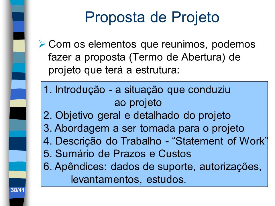 Proposta de Projeto Com os elementos que reunimos, podemos fazer a proposta (Termo de Abertura) de projeto que terá a estrutura: