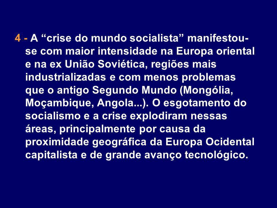 4 - A crise do mundo socialista manifestou-se com maior intensidade na Europa oriental e na ex União Soviética, regiões mais industrializadas e com menos problemas que o antigo Segundo Mundo (Mongólia, Moçambique, Angola...).