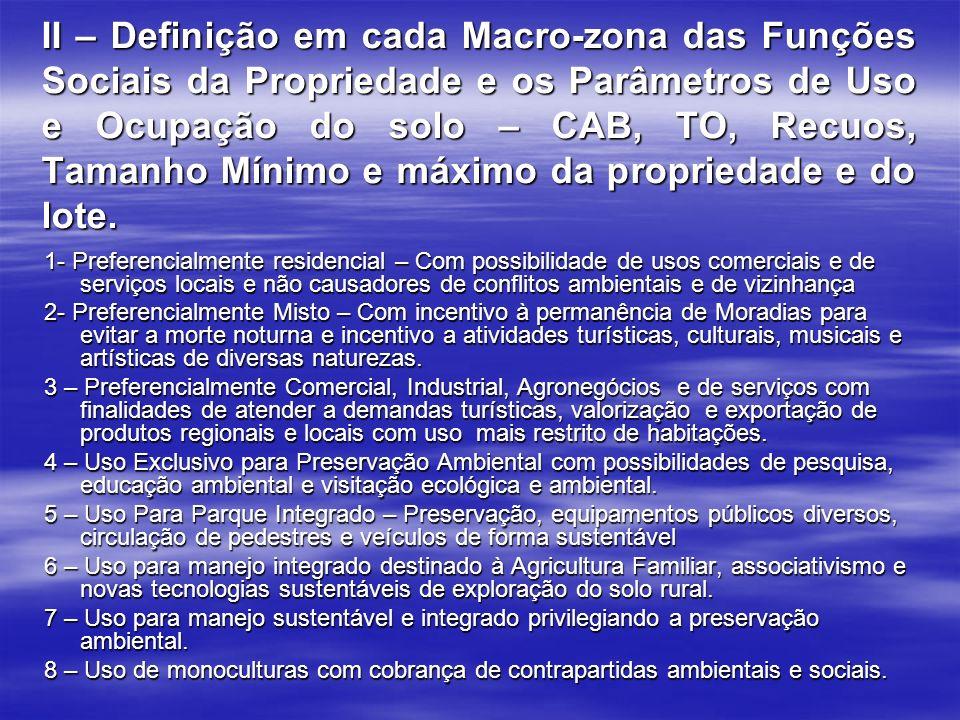II – Definição em cada Macro-zona das Funções Sociais da Propriedade e os Parâmetros de Uso e Ocupação do solo – CAB, TO, Recuos, Tamanho Mínimo e máximo da propriedade e do lote.