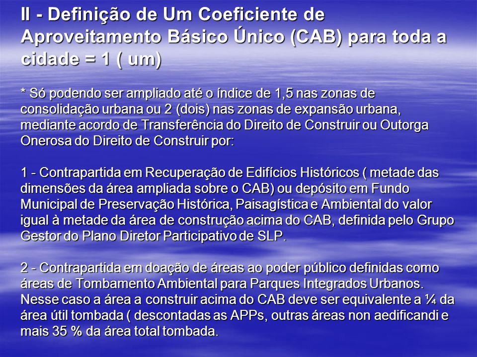 II - Definição de Um Coeficiente de Aproveitamento Básico Único (CAB) para toda a cidade = 1 ( um) * Só podendo ser ampliado até o índice de 1,5 nas zonas de consolidação urbana ou 2 (dois) nas zonas de expansão urbana, mediante acordo de Transferência do Direito de Construir ou Outorga Onerosa do Direito de Construir por: 1 - Contrapartida em Recuperação de Edifícios Históricos ( metade das dimensões da área ampliada sobre o CAB) ou depósito em Fundo Municipal de Preservação Histórica, Paisagística e Ambiental do valor igual à metade da área de construção acima do CAB, definida pelo Grupo Gestor do Plano Diretor Participativo de SLP.