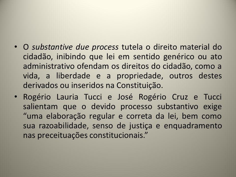 O substantive due process tutela o direito material do cidadão, inibindo que lei em sentido genérico ou ato administrativo ofendam os direitos do cidadão, como a vida, a liberdade e a propriedade, outros destes derivados ou inseridos na Constituição.