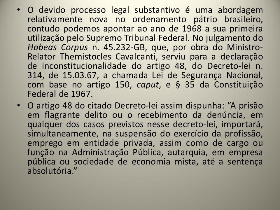O devido processo legal substantivo é uma abordagem relativamente nova no ordenamento pátrio brasileiro, contudo podemos apontar ao ano de 1968 a sua primeira utilização pelo Supremo Tribunal Federal. No julgamento do Habeas Corpus n. 45.232-GB, que, por obra do Ministro-Relator Themístocles Cavalcanti, serviu para a declaração de inconstitucionalidade do artigo 48, do Decreto-lei n. 314, de 15.03.67, a chamada Lei de Segurança Nacional, com base no artigo 150, caput, e § 35 da Constituição Federal de 1967.