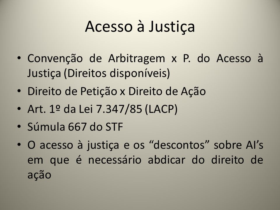 Acesso à JustiçaConvenção de Arbitragem x P. do Acesso à Justiça (Direitos disponíveis) Direito de Petição x Direito de Ação.