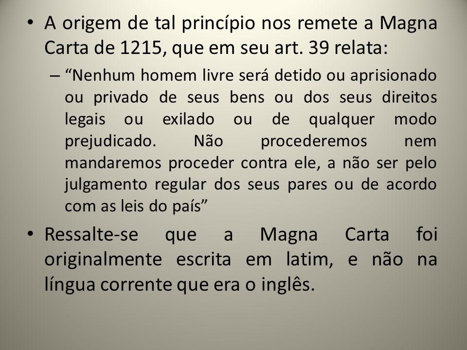 A origem de tal princípio nos remete a Magna Carta de 1215, que em seu art. 39 relata: