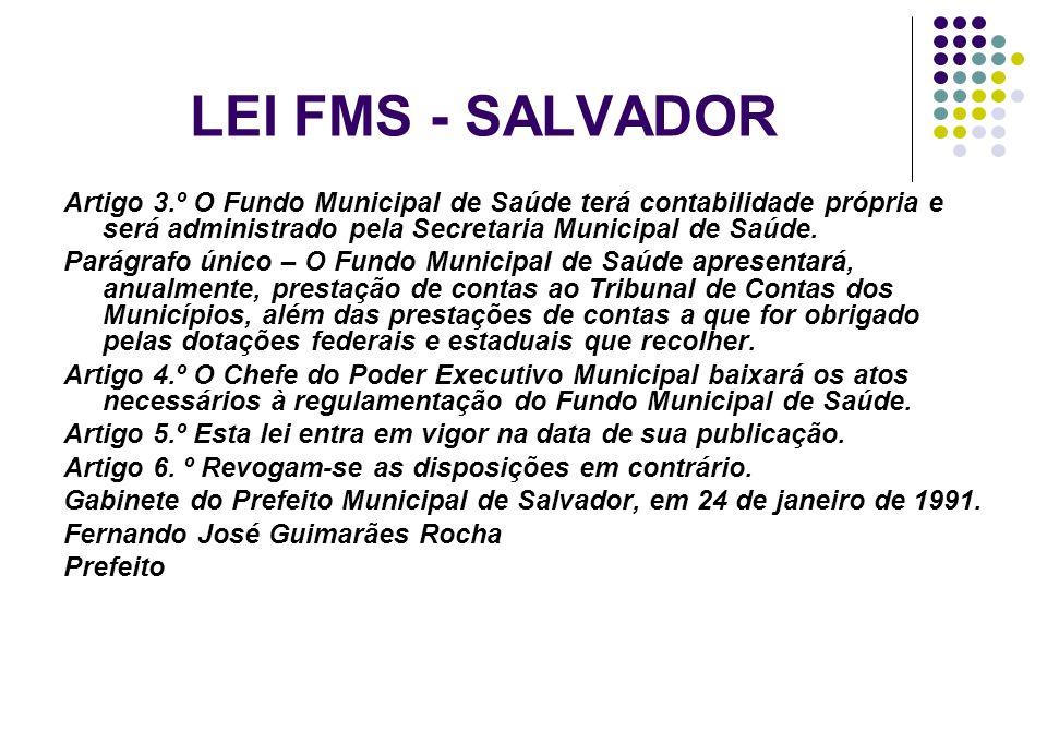 LEI FMS - SALVADOR Artigo 3.º O Fundo Municipal de Saúde terá contabilidade própria e será administrado pela Secretaria Municipal de Saúde.