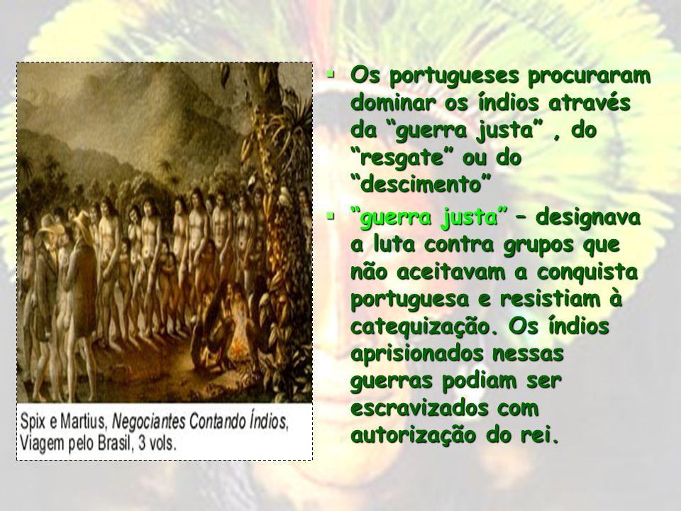 Os portugueses procuraram dominar os índios através da guerra justa , do resgate ou do descimento