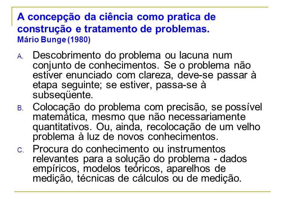 A concepção da ciência como pratica de construção e tratamento de problemas. Mário Bunge (1980)